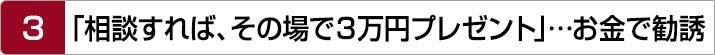 3.「相談すれば、その場で3万円プレゼント」…お金で勧誘